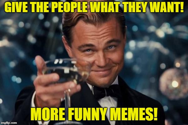 Leonardo Dicaprio Cheers Meme | GIVE THE PEOPLE WHAT THEY WANT! MORE FUNNY MEMES! | image tagged in memes,leonardo dicaprio cheers | made w/ Imgflip meme maker