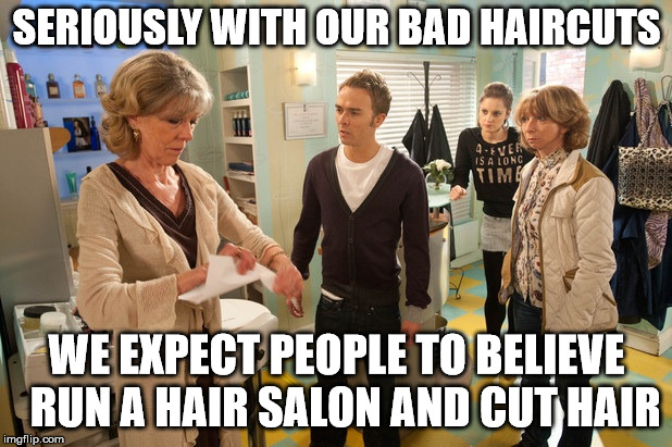 coronation street | SERIOUSLY WITH OUR BAD HAIRCUTS WE EXPECT PEOPLE TO BELIEVE  RUN A HAIR SALON AND CUT HAIR | image tagged in bad hair | made w/ Imgflip meme maker