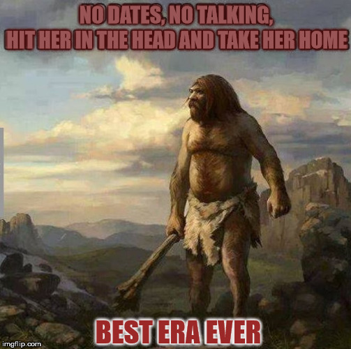 You Mongo's now | NO DATES, NO TALKING, BEST ERA EVER HIT HER IN THE HEAD AND TAKE HER HOME | image tagged in caveman days,smack flinstone weasel,moon alice memes | made w/ Imgflip meme maker