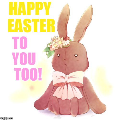 HAPPY EASTER TO    YOU     TOO! | made w/ Imgflip meme maker