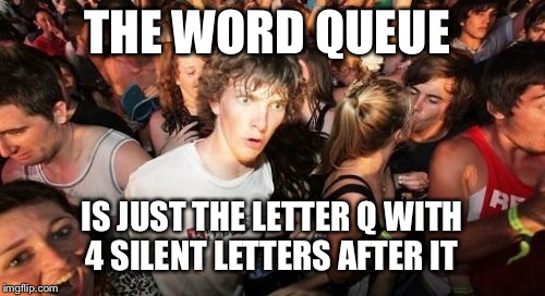 Sudden Clarity Clarence Meme | THE WORD QUEUE IS JUST THE LETTER Q WITH 4 SILENT LETTERS AFTER IT | image tagged in memes,sudden clarity clarence | made w/ Imgflip meme maker