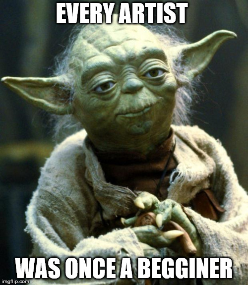 Star Wars Yoda Meme | EVERY ARTIST WAS ONCE A BEGGINER | image tagged in memes,star wars yoda | made w/ Imgflip meme maker