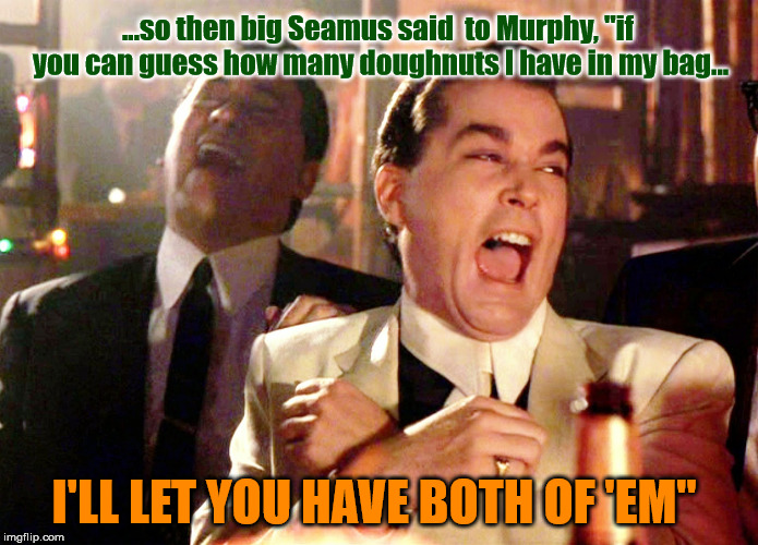 "IRISH JOKE | ...so then big Seamus said  to Murphy, ""if you can guess how many doughnuts I have in my bag... I'LL LET YOU HAVE BOTH OF 'EM"" 