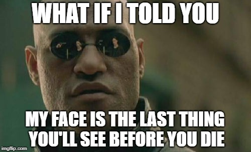 Seeing Morpheus' face before death | WHAT IF I TOLD YOU MY FACE IS THE LAST THING YOU'LL SEE BEFORE YOU DIE | image tagged in memes,matrix morpheus | made w/ Imgflip meme maker
