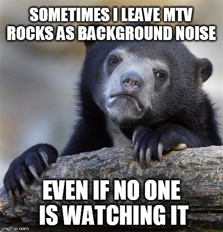 Confession Bear Meme | SOMETIMES I LEAVE MTV ROCKS AS BACKGROUND NOISE EVEN IF NO ONE IS WATCHING IT | image tagged in memes,confession bear | made w/ Imgflip meme maker
