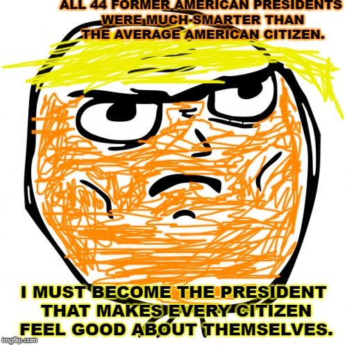 Determined Trump Rage Face |  ALL 44 FORMER AMERICAN PRESIDENTS WERE MUCH SMARTER THAN THE AVERAGE AMERICAN CITIZEN. I MUST BECOME THE PRESIDENT THAT MAKES EVERY CITIZEN FEEL GOOD ABOUT THEMSELVES. | image tagged in memes,determined guy rage face | made w/ Imgflip meme maker
