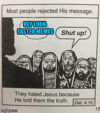 Jesus on imgflip | HEY LOOK EASTER MEMES | image tagged in they hated jesus meme | made w/ Imgflip meme maker