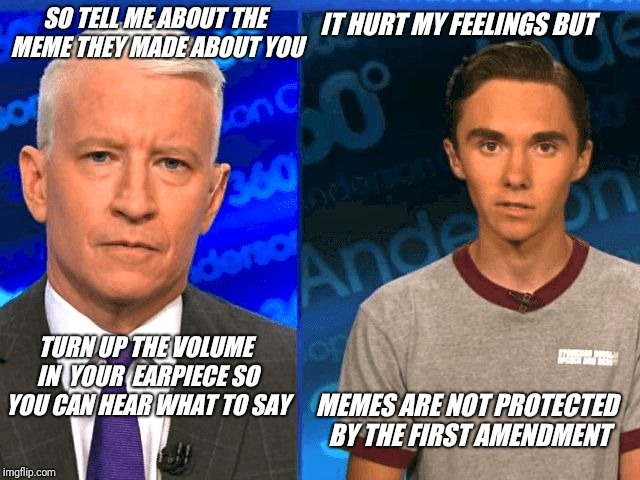 Anderson Hogg and David Cooper. | SO TELL ME ABOUT THE MEME THEY MADE ABOUT YOU IT HURT MY FEELINGS BUT TURN UP THE VOLUME IN  YOUR  EARPIECE SO YOU CAN HEAR WHAT TO SAY MEME | image tagged in david hogg,free speech,first amendment,anderson cooper,unfeatured,censorship | made w/ Imgflip meme maker