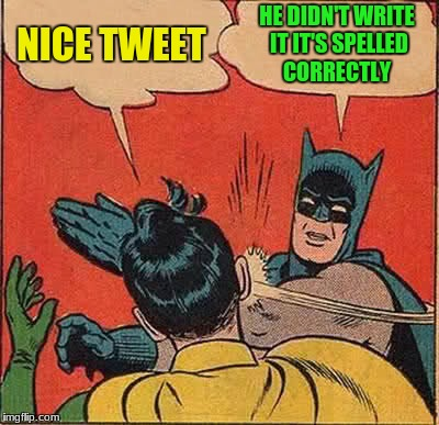 Batman Slapping Robin Meme | NICE TWEET HE DIDN'T WRITE IT IT'S SPELLED CORRECTLY | image tagged in memes,batman slapping robin | made w/ Imgflip meme maker
