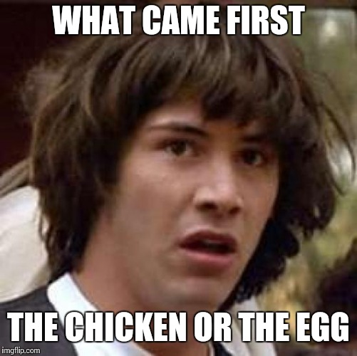 Conspiracy Keanu Meme | WHAT CAME FIRST THE CHICKEN OR THE EGG | image tagged in memes,conspiracy keanu | made w/ Imgflip meme maker