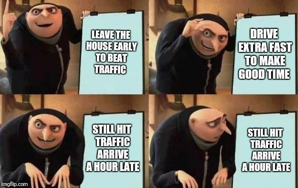 Gru's Plan | LEAVE THE HOUSE EARLY TO BEAT TRAFFIC DRIVE EXTRA FAST TO MAKE GOOD TIME STILL HIT TRAFFIC ARRIVE A HOUR LATE STILL HIT TRAFFIC ARRIVE A HOU | image tagged in gru's plan | made w/ Imgflip meme maker