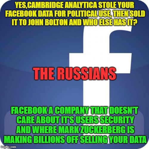 facebook | YES,CAMBRIDGE ANALYTICA STOLE YOUR FACEBOOK DATA FOR POLITICAL USE, THEN SOLD IT TO JOHN BOLTON AND WHO ELSE HAS IT? FACEBOOK A COMPANY THAT | image tagged in facebook | made w/ Imgflip meme maker