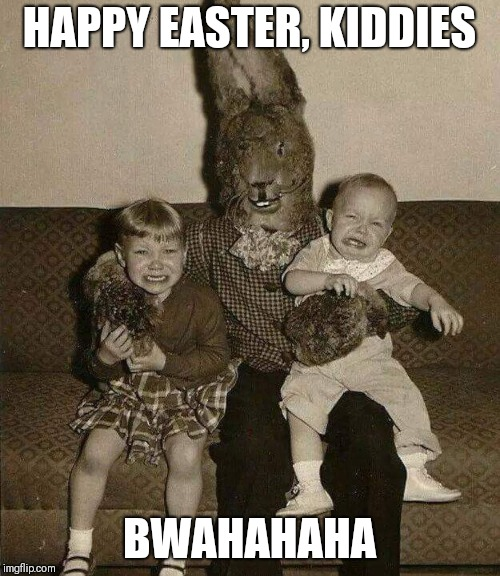 Scary Bunny | HAPPY EASTER, KIDDIES BWAHAHAHA | image tagged in easter,happy easter,easter bunny,kids,scary | made w/ Imgflip meme maker
