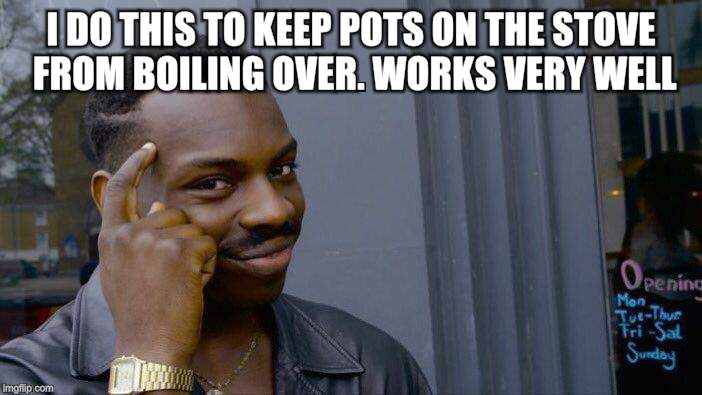 Roll Safe Think About It Meme | I DO THIS TO KEEP POTS ON THE STOVE FROM BOILING OVER. WORKS VERY WELL. | image tagged in memes,roll safe think about it | made w/ Imgflip meme maker