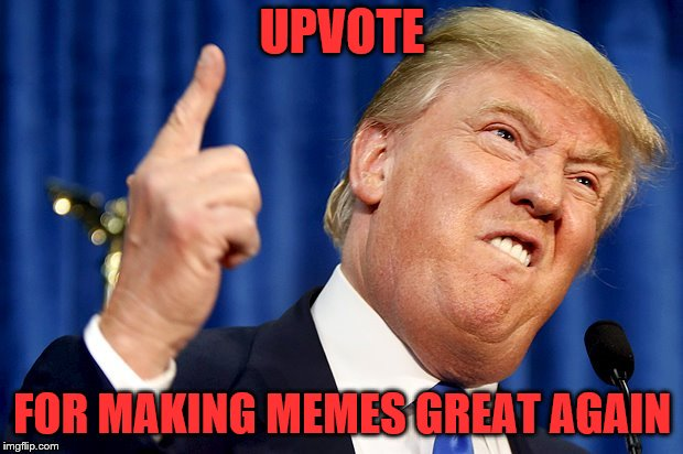 UPVOTE FOR MAKING MEMES GREAT AGAIN | made w/ Imgflip meme maker