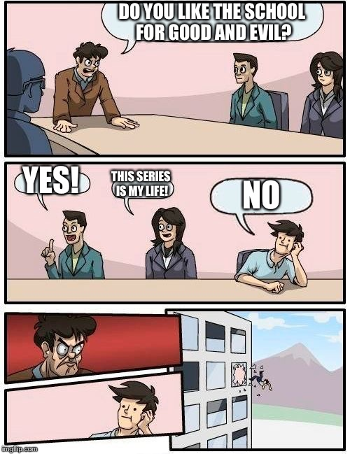 Boardroom Meeting Suggestion Meme | DO YOU LIKE THE SCHOOL FOR GOOD AND EVIL? YES! THIS SERIES IS MY LIFE! NO | image tagged in memes,boardroom meeting suggestion,school,good,evil | made w/ Imgflip meme maker