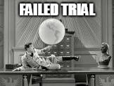 FAILED TRIAL | made w/ Imgflip meme maker