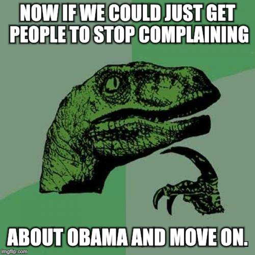 Philosoraptor Meme | NOW IF WE COULD JUST GET PEOPLE TO STOP COMPLAINING ABOUT OBAMA AND MOVE ON. | image tagged in memes,philosoraptor | made w/ Imgflip meme maker