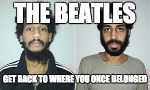 isis beatles | THE BEATLES GET BACK TO WHERE YOU ONCE BELONGED | image tagged in isis jihad terrorists | made w/ Imgflip meme maker