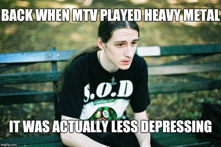 BACK WHEN MTV PLAYED HEAVY METAL IT WAS ACTUALLY LESS DEPRESSING | made w/ Imgflip meme maker