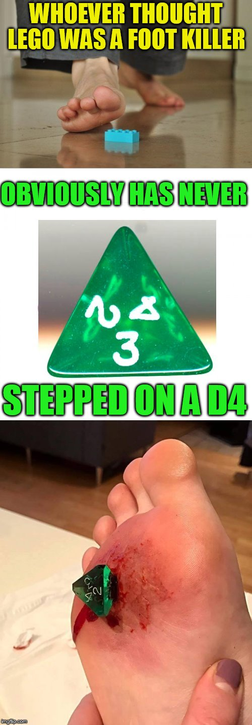 D&D Week, March 29th to April 6th. Dungeons & Dragons. ( TheRoyalPlutonian Event ) | WHOEVER THOUGHT LEGO WAS A FOOT KILLER OBVIOUSLY HAS NEVER STEPPED ON A D4 | image tagged in memes,dungeons and dragons,dungeons and dragons week,dnd week,d4,lego | made w/ Imgflip meme maker