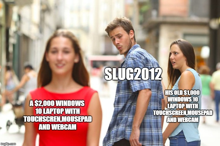 slug2012 be like | A $2,000 WINDOWS 10 LAPTOP WITH TOUCHSCREN,MOUSEPAD AND WEBCAM SLUG2012 HIS OLD $1,000 WINDOWS 10 LAPTOP WITH TOUCHSCREEN,MOUSEPAD AND WEBCA | image tagged in memes,distracted boyfriend | made w/ Imgflip meme maker