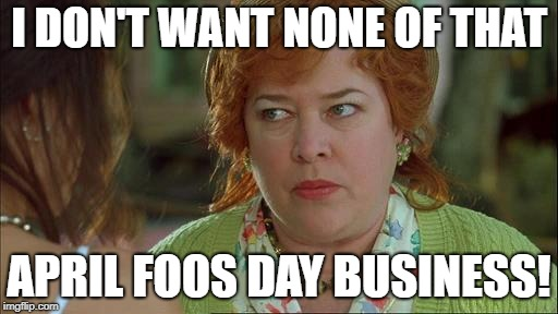 I DON'T WANT NONE OF THAT APRIL FOOS DAY BUSINESS! | image tagged in waterboy mama | made w/ Imgflip meme maker