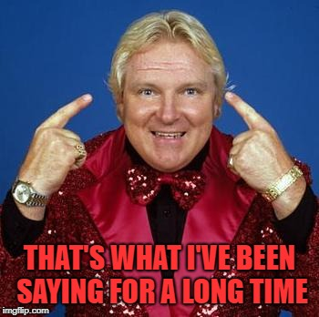 bobby heenan | THAT'S WHAT I'VE BEEN SAYING FOR A LONG TIME | image tagged in bobby heenan | made w/ Imgflip meme maker