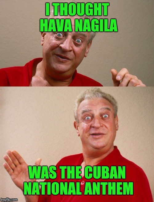 Classic Rodney | I THOUGHT HAVA NAGILA WAS THE CUBAN NATIONAL ANTHEM | image tagged in classic rodney | made w/ Imgflip meme maker