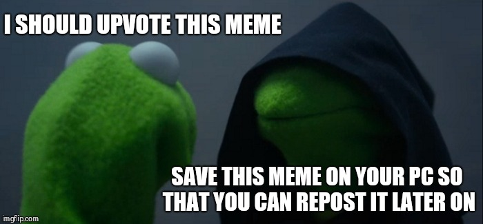 When i see a great meme :) | I SHOULD UPVOTE THIS MEME SAVE THIS MEME ON YOUR PC SO THAT YOU CAN REPOST IT LATER ON | image tagged in memes,evil kermit,ssby,funny | made w/ Imgflip meme maker