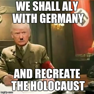 hitler trump |  WE SHALL ALY WITH GERMANY; AND RECREATE THE HOLOCAUST | image tagged in donald trump hitler | made w/ Imgflip meme maker