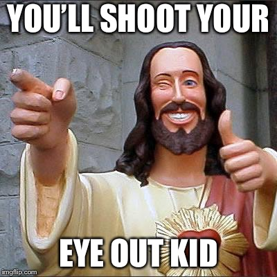 Jesus | YOU'LL SHOOT YOUR EYE OUT KID | image tagged in jesus | made w/ Imgflip meme maker