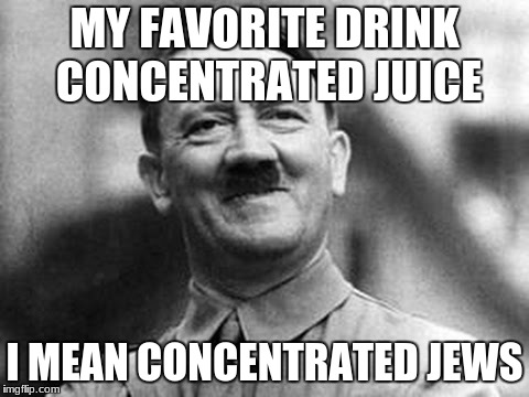 a good drink with hitler  | MY FAVORITE DRINK CONCENTRATED JUICE I MEAN CONCENTRATED JEWS | image tagged in happy hitler | made w/ Imgflip meme maker
