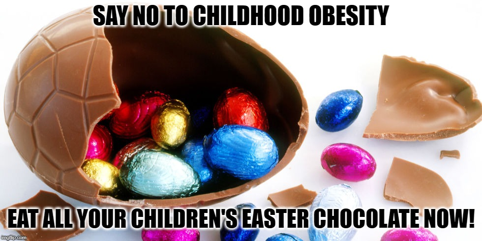 Childhood Obesity | SAY NO TO CHILDHOOD OBESITY EAT ALL YOUR CHILDREN'S EASTER CHOCOLATE NOW! | image tagged in easter egg,children,childhood,obesity,easter,happy easter | made w/ Imgflip meme maker