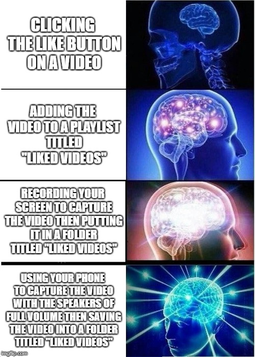 "Expanding Brain Meme | CLICKING THE LIKE BUTTON ON A VIDEO ADDING THE VIDEO TO A PLAYLIST TITLED ""LIKED VIDEOS"" RECORDING YOUR SCREEN TO CAPTURE THE VIDEO THEN PUT 