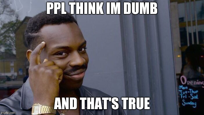 Roll Safe Think About It Meme | PPL THINK IM DUMB AND THAT'S TRUE | image tagged in memes,roll safe think about it | made w/ Imgflip meme maker