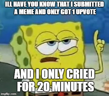 Lazy Upvoters | ILL HAVE YOU KNOW THAT I SUBMITTED A MEME AND ONLY GOT 1 UPVOTE AND I ONLY CRIED FOR 20 MINUTES | image tagged in memes,ill have you know spongebob,1 upvote,upvote | made w/ Imgflip meme maker