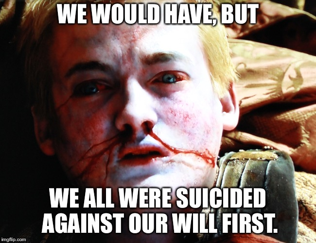 Cowboys | WE WOULD HAVE, BUT WE ALL WERE SUICIDED AGAINST OUR WILL FIRST. | image tagged in cowboys | made w/ Imgflip meme maker