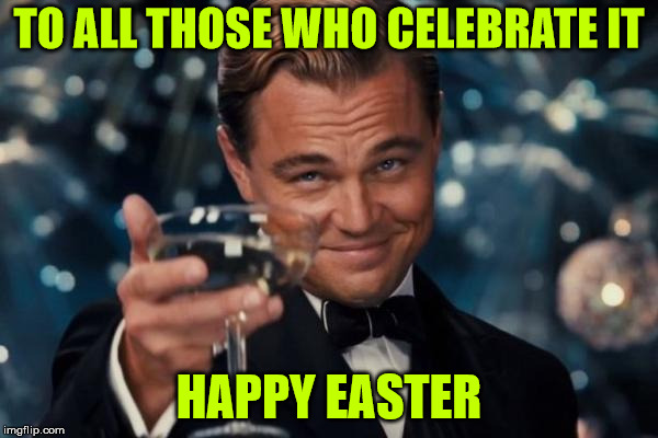 I can't be arsed to do all this politically-correct bollocks any more | TO ALL THOSE WHO CELEBRATE IT HAPPY EASTER | image tagged in memes,leonardo dicaprio cheers,easter,happy easter | made w/ Imgflip meme maker