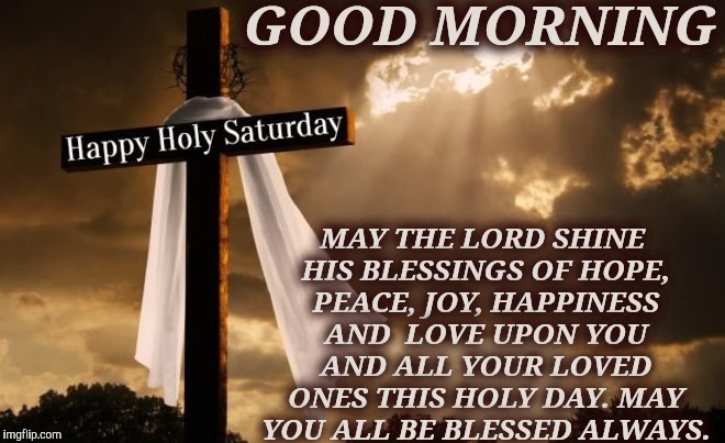 GOOD MORNING MAY THE LORD SHINE HIS BLESSINGS OF HOPE, PEACE, JOY, HAPPINESS AND  LOVE UPON YOU AND ALL YOUR LOVED ONES THIS HOLY DAY. MAY Y | image tagged in saturday | made w/ Imgflip meme maker