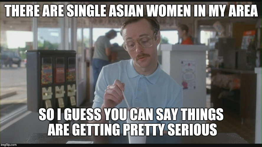 So I Guess You Can Say Things Are Getting Pretty Serious | THERE ARE SINGLE ASIAN WOMEN IN MY AREA SO I GUESS YOU CAN SAY THINGS ARE GETTING PRETTY SERIOUS | image tagged in so i guess you can say things are getting pretty serious | made w/ Imgflip meme maker