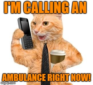 I'M CALLING AN AMBULANCE RIGHT NOW! | made w/ Imgflip meme maker