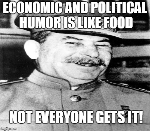 ECONOMIC AND POLITICAL HUMOR IS LIKE FOOD NOT EVERYONE GETS IT! | made w/ Imgflip meme maker