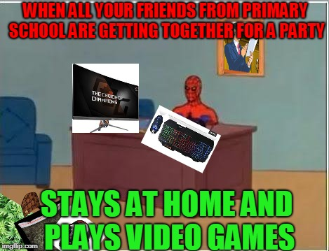 Spiderman Computer Desk Meme | WHEN ALL YOUR FRIENDS FROM PRIMARY SCHOOL ARE GETTING TOGETHER FOR A PARTY STAYS AT HOME AND PLAYS VIDEO GAMES | image tagged in memes,spiderman computer desk,spiderman,scumbag | made w/ Imgflip meme maker
