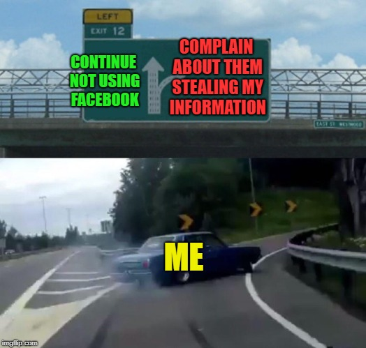 meh, whatever | COMPLAIN ABOUT THEM STEALING MY INFORMATION ME CONTINUE NOT USING FACEBOOK | image tagged in memes,left exit 12 off ramp | made w/ Imgflip meme maker