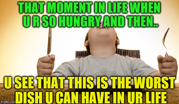 the dish u hate most | THAT MOMENT IN LIFE WHEN U R SO HUNGRY AND THEN.. U SEE THAT THIS IS THE WORST DISH U CAN HAVE IN UR LIFE | image tagged in cool memes hungry | made w/ Imgflip meme maker