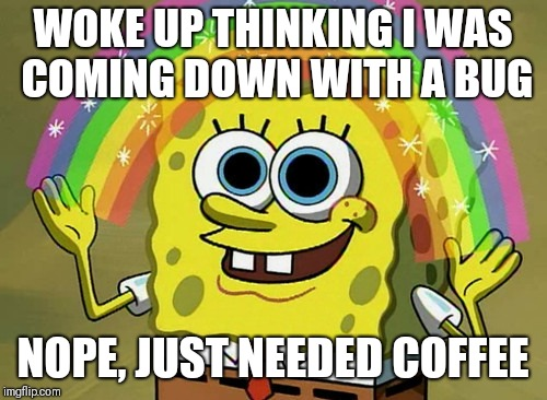 Coffee | WOKE UP THINKING I WAS COMING DOWN WITH A BUG NOPE, JUST NEEDED COFFEE | image tagged in memes,spongebob,coffee,coffee addict | made w/ Imgflip meme maker