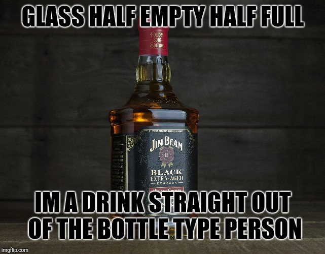 Indulgence | GLASS HALF EMPTY HALF FULL IM A DRINK STRAIGHT OUT OF THE BOTTLE TYPE PERSON | image tagged in drunk | made w/ Imgflip meme maker