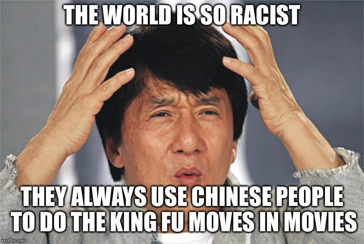 Jackie Chan Confused |  THE WORLD IS SO RACIST; THEY ALWAYS USE CHINESE PEOPLE TO DO THE KING FU MOVES IN MOVIES | image tagged in jackie chan confused | made w/ Imgflip meme maker