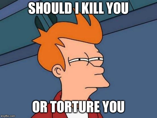Futurama Fry Meme | SHOULD I KILL YOU OR TORTURE YOU | image tagged in memes,futurama fry | made w/ Imgflip meme maker